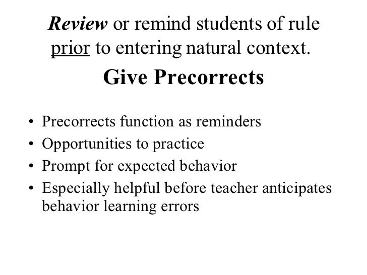 Review  or remind students of rule  prior  to entering natural context.   Give Precorrects <ul><li>Precorrects function as...