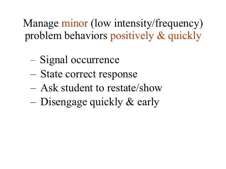 Manage  minor  (low intensity/frequency) problem behaviors  positively & quickly <ul><ul><li>Signal occurrence </li></ul><...