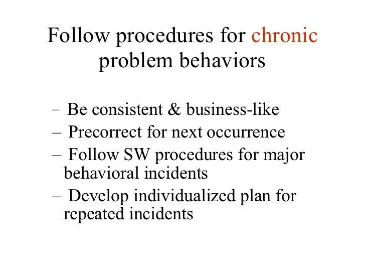 Follow procedures for  chronic  problem behaviors <ul><ul><li>Be consistent & business-like </li></ul></ul><ul><ul><li>Pre...