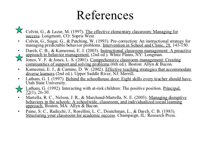 References <ul><li>Colvin, G., & Lazar, M. (1997).  The effective elementary classroom: Managing for success . Longmont, C...