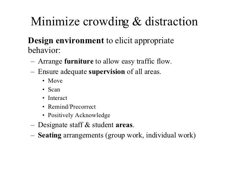 Minimize crowding & distraction <ul><li>Design environment  to elicit appropriate behavior: </li></ul><ul><ul><li>Arrange ...