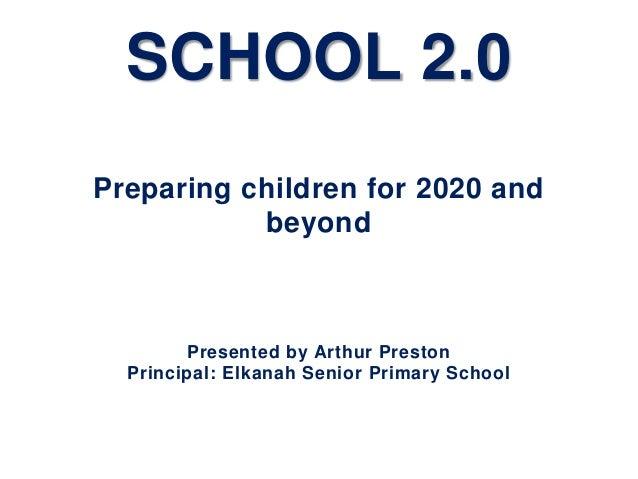SCHOOL 2.0Preparing children for 2020 and           beyond        Presented by Arthur Preston  Principal: Elkanah Senior P...