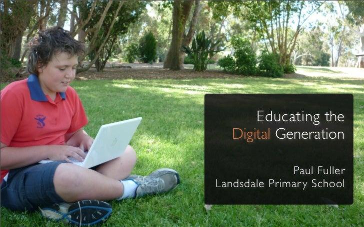 Educating the   Digital Generation              Paul FullerLandsdale Primar y School