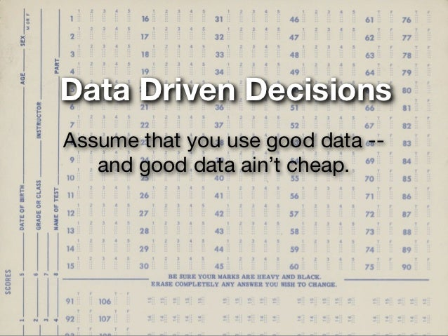 Data Driven DecisionsAssume that you use good data --   and good data ain't cheap.