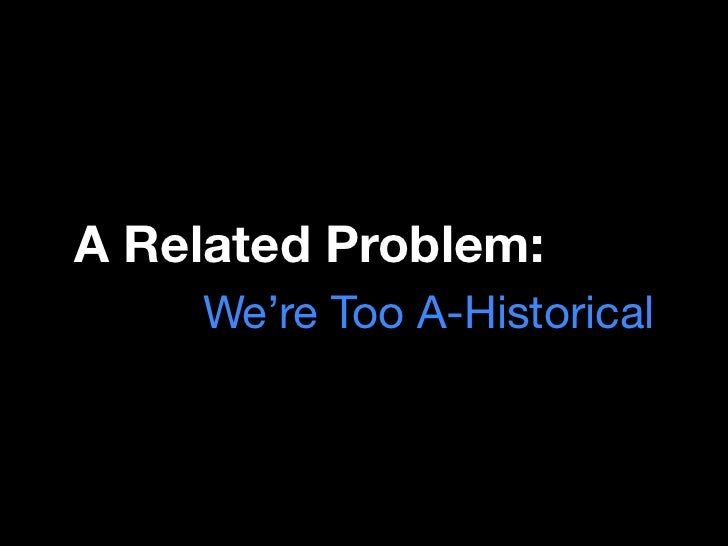 A Related Problem:    We're Too A-Historical