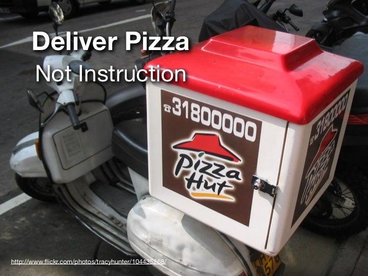 Deliver Pizza       Not Instructionhttp://www.flickr.com/photos/tracyhunter/104435268/