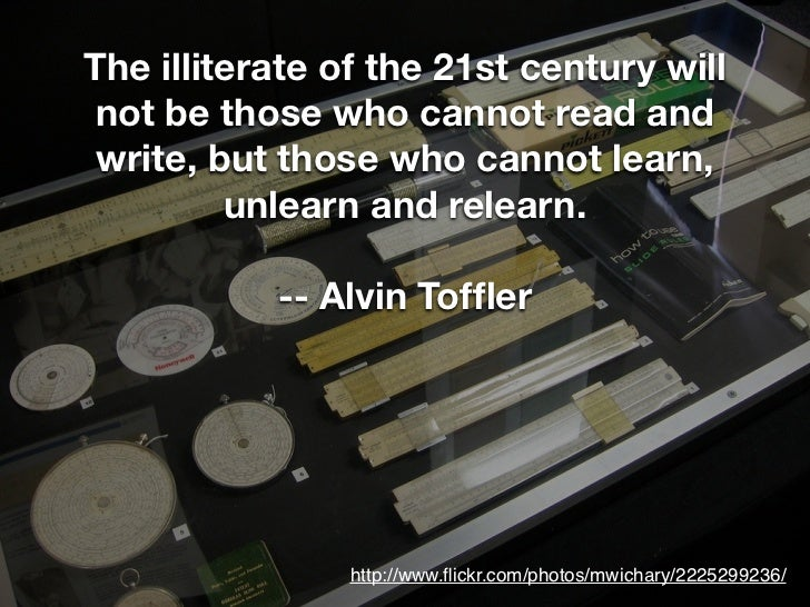 The illiterate of the 21st century will not be those who cannot read and write, but those who cannot learn,         unlear...