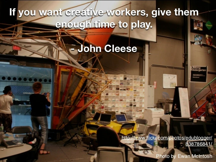 If you want creative workers, give them         enough time to play.            - John Cleese                       http:/...