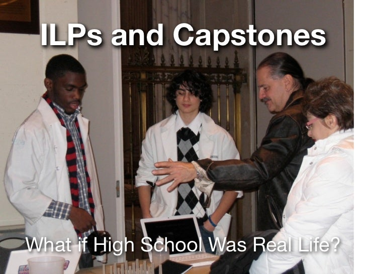 ILPs and CapstonesWhat if High School Was Real Life?