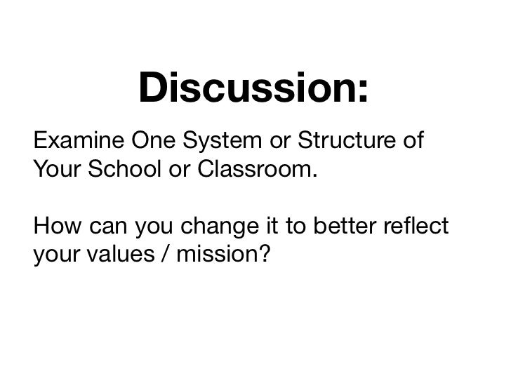 Discussion:Examine One System or Structure ofYour School or Classroom.How can you change it to better reflectyour values / ...