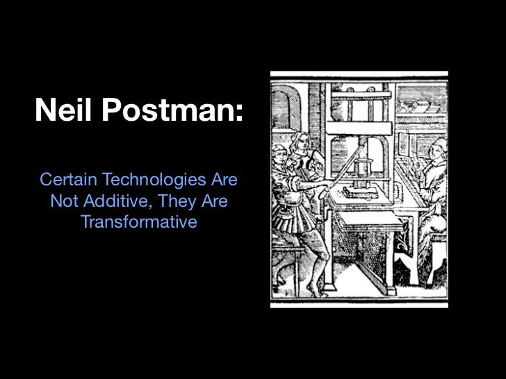 Neil Postman:Certain Technologies Are Not Additive, They Are     Transformative