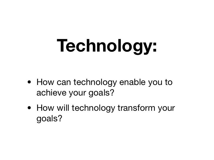 Technology:• How can technology enable you to  achieve your goals?• How will technology transform your  goals?