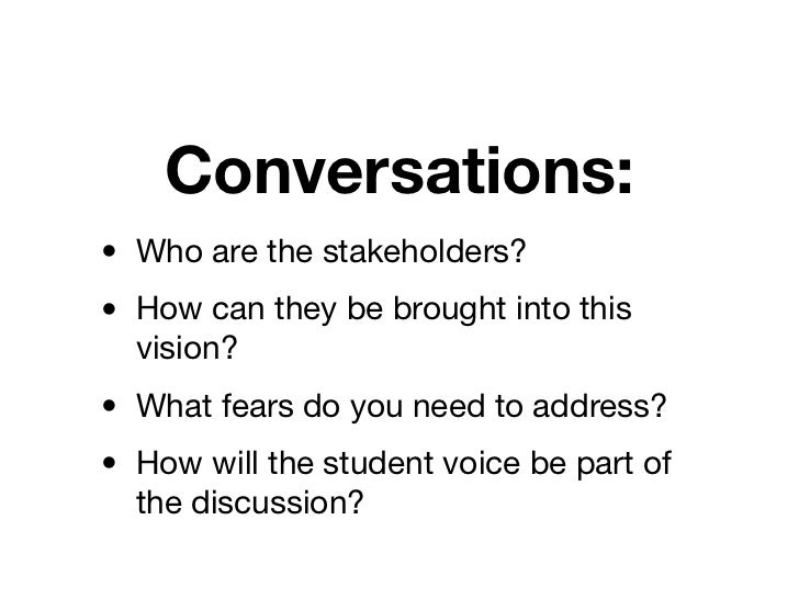 Conversations:• Who are the stakeholders?• How can they be brought into this  vision?• What fears do you need to address?•...