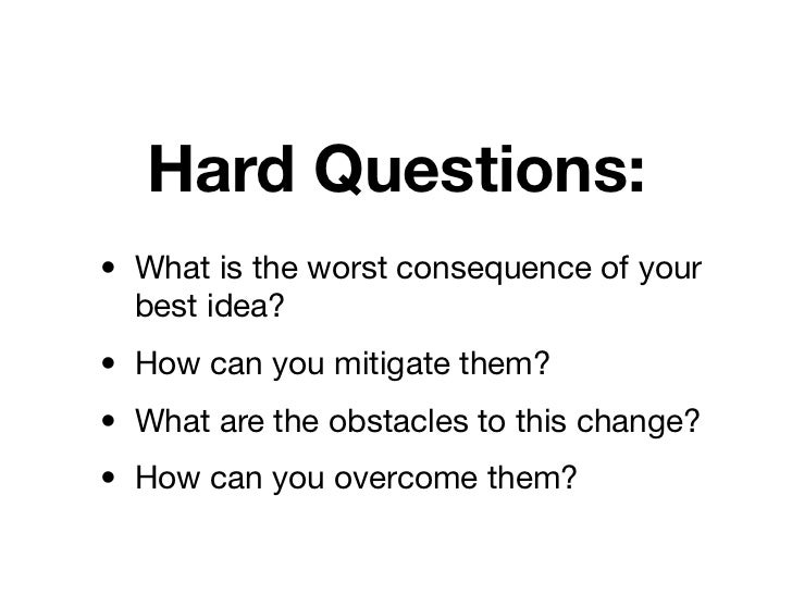 Hard Questions:• What is the worst consequence of your  best idea?• How can you mitigate them?• What are the obstacles to ...