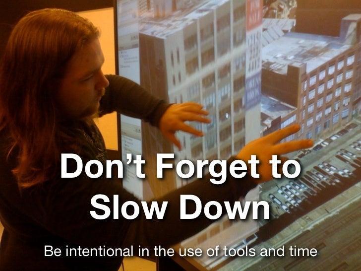 Don't Forget to   Slow DownBe intentional in the use of tools and time
