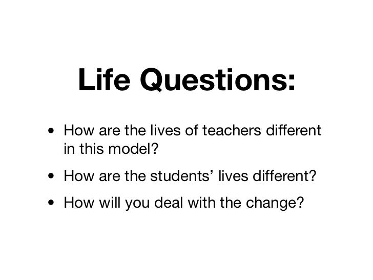Life Questions:• How are the lives of teachers different  in this model?• How are the students' lives different?• How will...