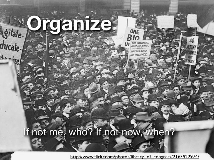 OrganizeIf not me, who? If not now, when?          http://www.flickr.com/photos/library_of_congress/2163922974/