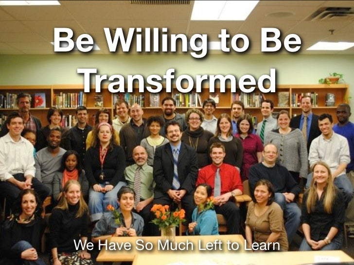 Be Willing to Be Transformed We Have So Much Left to Learn