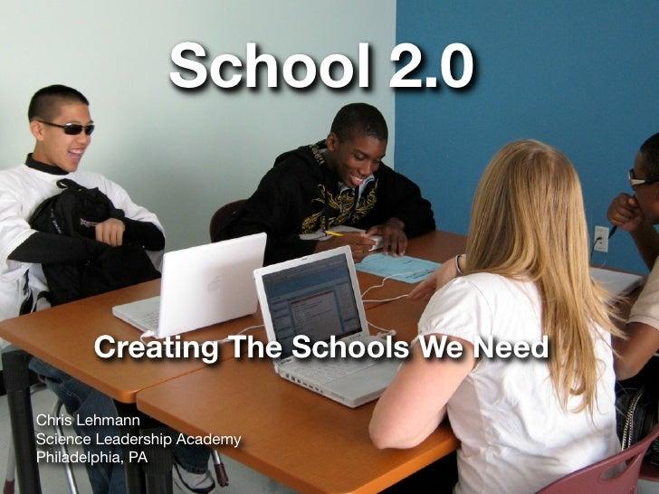 School 2.0           Creating The Schools We Need  Chris Lehmann Science Leadership Academy Philadelphia, PA