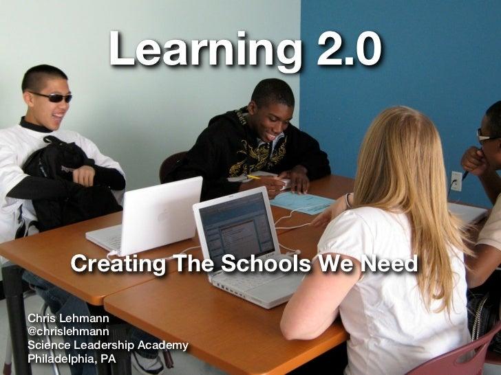Learning 2.0      Creating The Schools We NeedChris Lehmann@chrislehmannScience Leadership AcademyPhiladelphia, PA