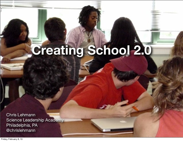 Creating School 2.0     Chris Lehmann     Science Leadership Academy     Philadelphia, PA     @chrislehmannFriday, Februar...