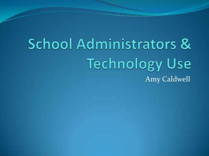 School Administrators & Technology Use<br />Amy Caldwell<br />