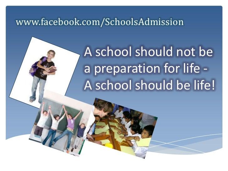 www.facebook.com/SchoolsAdmission<br />A school should not be a preparation for life - A school should be life! <br />