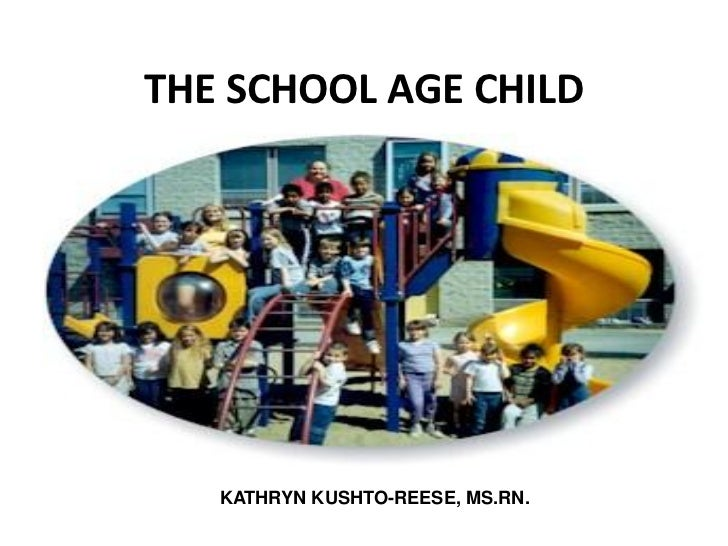 THE SCHOOL AGE CHILD   KATHRYN KUSHTO-REESE, MS.RN.
