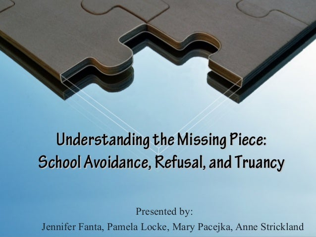 Understanding the Missing Piece:School Avoidance, Refusal, and Truancy                      Presented by:Jennifer Fanta, P...