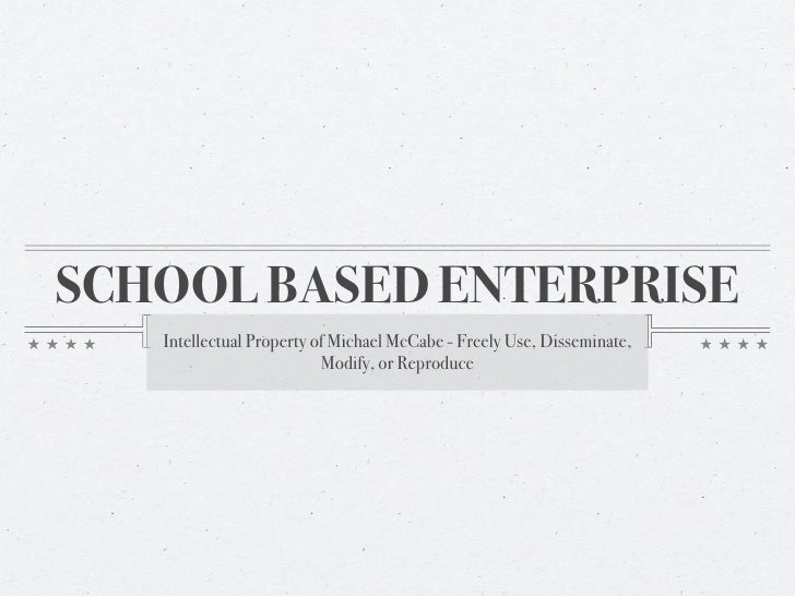 SCHOOL BASED ENTERPRISE    Intellectual Property of Michael McCabe - Freely Use, Disseminate,                           Mo...