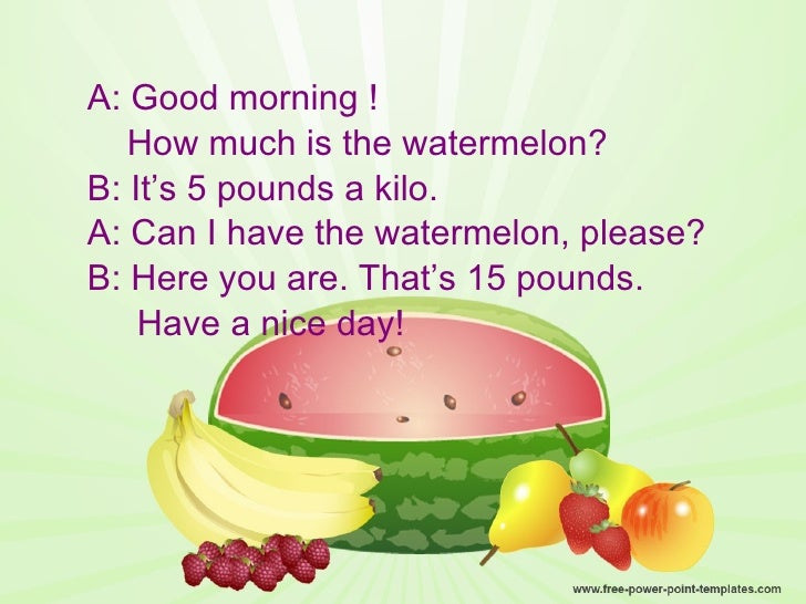 <ul><li>A: Good morning ! </li></ul><ul><li>How much is the watermelon? </li></ul><ul><li>B: It's 5 pounds a kilo. </li></...