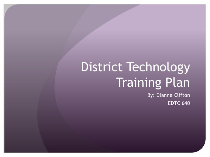 District Technology Training Plan<br />By: Dianne Clifton<br />EDTC 640<br />