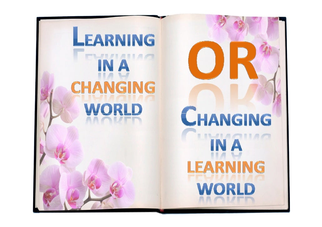 LEARNING IN A <br />CHANGING<br />WORLD<br />or<br />CHANGING IN A <br />LEARNING<br />WORLD<br />