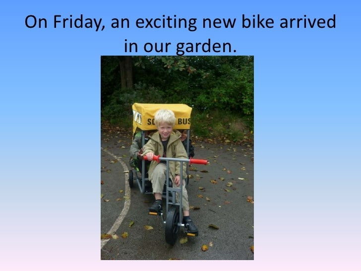 On Friday, an exciting new bike arrived in our garden.<br />