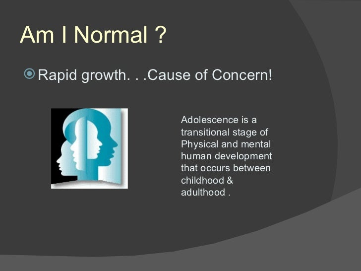 Am I Normal ? <ul><li>Rapid growth. . .Cause of Concern!  </li></ul>Adolescence is a transitional stage of Physical and me...