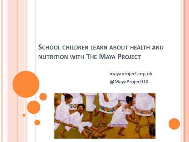 SCHOOL CHILDREN LEARN ABOUT HEALTH AND NUTRITION WITH THE MAYA PROJECT mayaproject.org.uk @MayaProjectUK