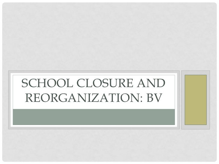 SCHOOL CLOSURE AND REORGANIZATION: BV