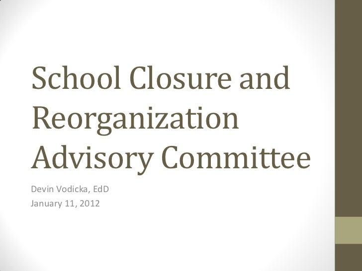 School Closure andReorganizationAdvisory CommitteeDevin Vodicka, EdDJanuary 11, 2012