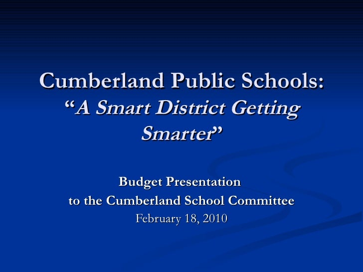 "Cumberland Public Schools:   ""A Smart District Getting          Smarter""            Budget Presentation   to the Cumberlan..."