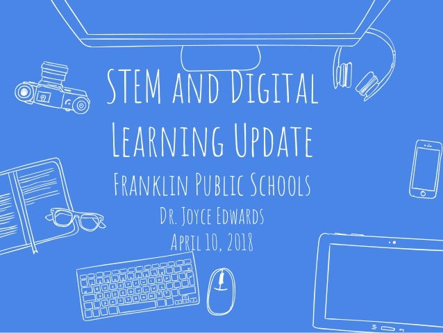 STEM and Digital Learning Update Franklin Public Schools Dr. Joyce Edwards April 10, 2018