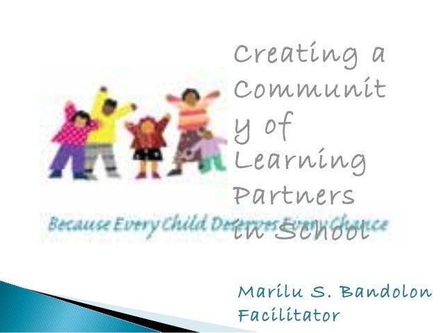 Creating a  Communit  y of  Learning  Partners  in School  Marilu S. Bandolon  Facilitator