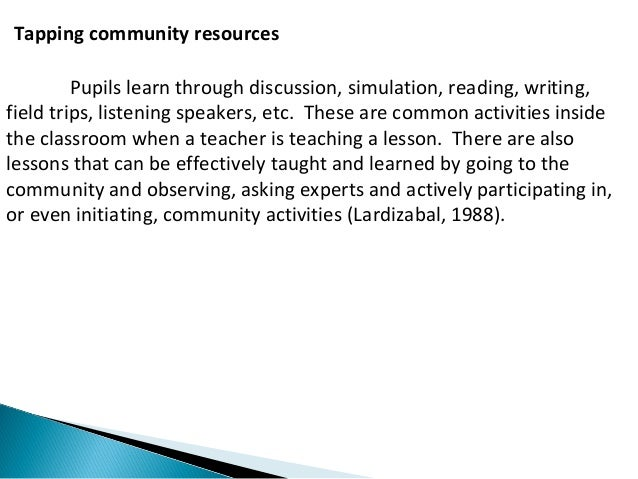 Tapping community resources  Pupils learn through discussion, simulation, reading, writing,  field trips, listening speake...