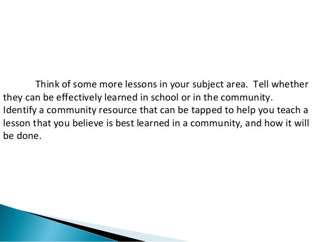 Think of some more lessons in your subject area. Tell whether  they can be effectively learned in school or in the communi...