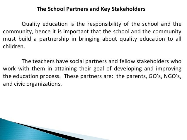 The School Partners and Key Stakeholders  Quality education is the responsibility of the school and the  community, hence ...