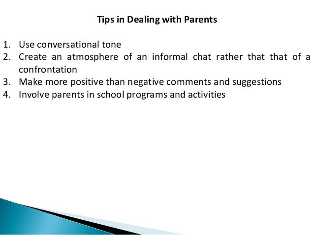 Tips in Dealing with Parents  1. Use conversational tone  2. Create an atmosphere of an informal chat rather that that of ...