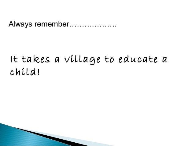 Always remember……………….  It takes a village to educate a  child!