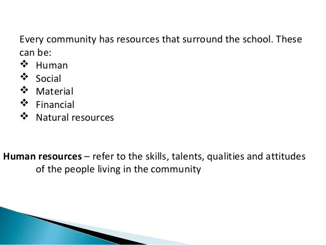 Every community has resources that surround the school. These  can be:   Human   Social   Material   Financial   Natu...
