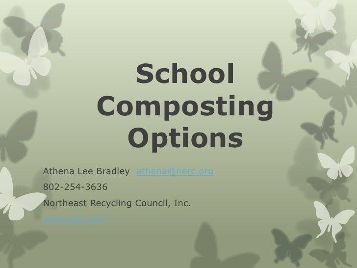 School           Composting             OptionsAthena Lee Bradley athena@nerc.org802-254-3636Northeast Recycling Council, ...