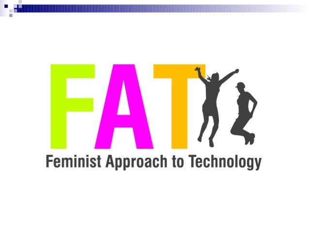 What is a Feminist Approach to Technology? Gendered critique of design, use, impact and access to technology  ●  Empowerin...