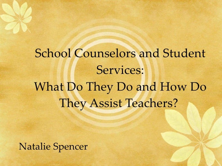 School Counselors and Student Services: What Do They Do and How Do They Assist Teachers?  Natalie Spencer